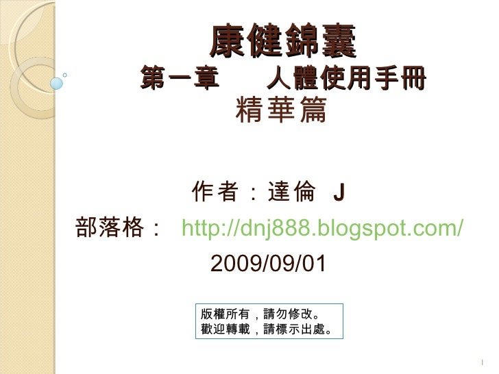 康健錦囊 第一章  人體使用手冊 精華篇 作者:達倫  J 部落格:  http://dnj888.blogspot.com/ 2009/09/01 版權所有,請勿修改。 歡迎轉載,請標示出處。