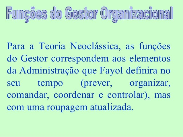 Para a Teoria Neoclássica, as funçõesdo Gestor correspondem aos elementosda Administração que Fayol definira noseu    temp...