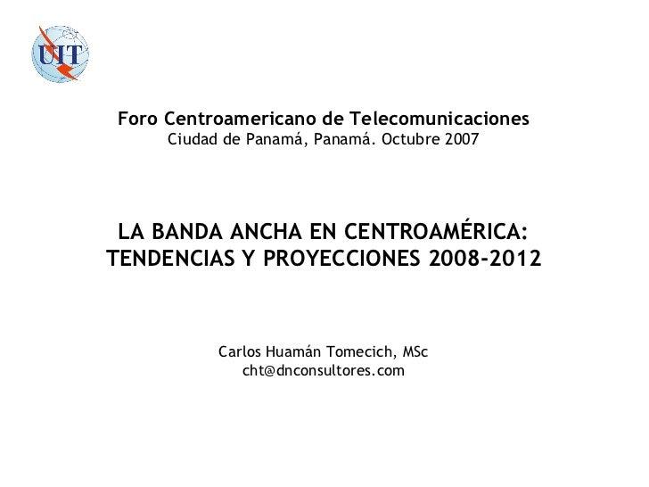 Carlos Huamán Tomecich, MSc [email_address]  de 33 LA BANDA ANCHA EN CENTROAMÉRICA: TENDENCIAS Y PROYECCIONES 2008-2012 Fo...