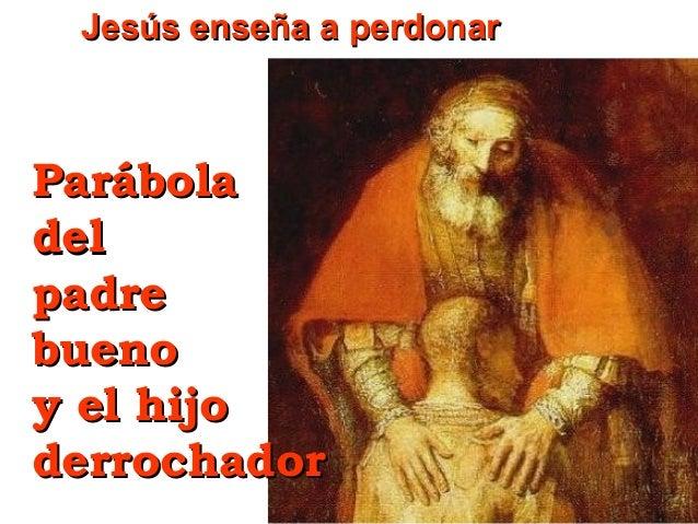 Jesús enseña a perdonar  Parábola del padre bueno y el hijo derrochador