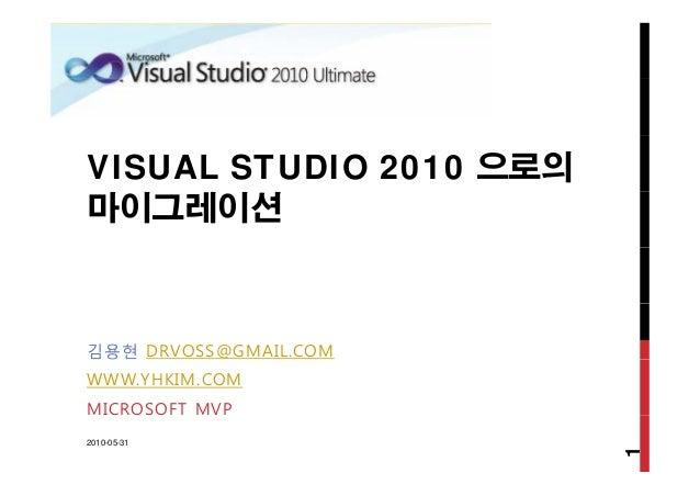 VISUAL STUDIO 2010 으로의 마이그레이션 김용현 DRVOSS@GMAIL.COM WWW.YHKIM.COM MICROSOFT MVP 2010-05-31 1