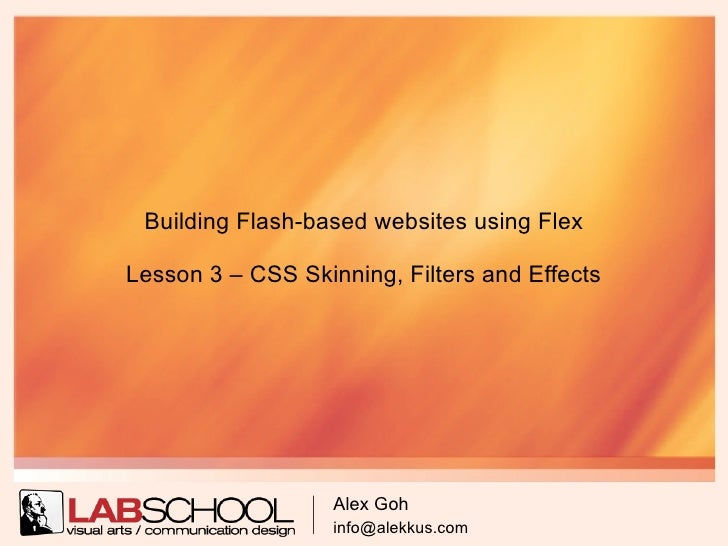 Building Flash-based websites using Flex  Lesson 3 – CSS Skinning, Filters and Effects                        Alex Goh    ...