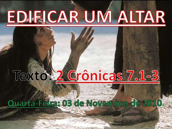 EDIFICAR UM ALTARTexto: 2 Crônicas 7.1-3Quarta-Feira: 03 de Novembro de 2010. <br />