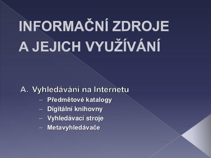 INFORMAČNÍ ZDROJE A JEJICH VYUŽÍVÁNÍ <br />Vyhledávání na Internetu<br /><ul><li>Předmětové katalogy