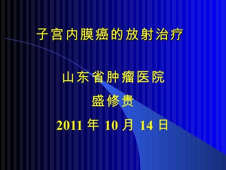 子宫内膜癌的放射治疗 山东省肿瘤医院 盛修贵 2011 年 10 月 14 日