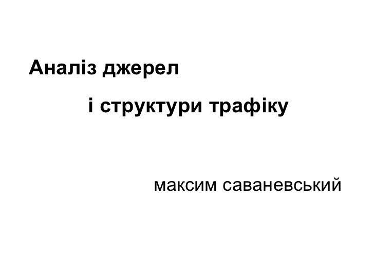 (c) Максим Саваневський [email_address] Аналіз джерел  і структури трафіку максим саваневський