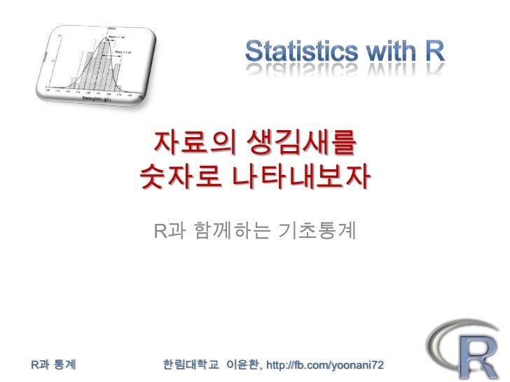 자료의 생김새를        숫자로 나타내보자        R과 함께하는 기초통계R과 통계   한림대학교 이윤환, http://fb.com/yoonani72
