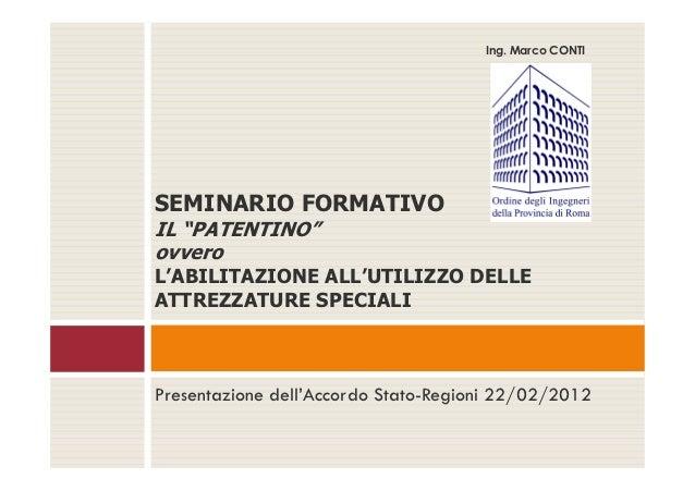 """Ing. Marco CONTISEMINARIO FORMATIVOIL """"PATENTINO""""ovveroL'ABILITAZIONE ALL'UTILIZZO DELLEATTREZZATURE SPECIALIPresentazione..."""