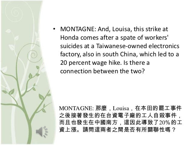 • MONTAGNE: And, Louisa, this strike at  Honda comes after a spate of workers  suicides at a Taiwanese-owned electronics  ...