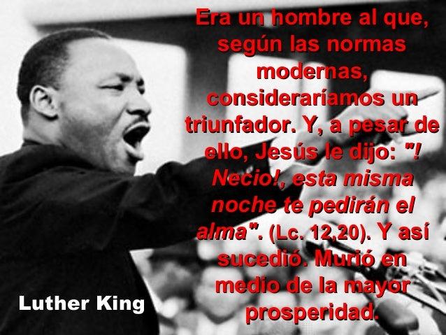 Luther King  Era un hombre al que, según las normas modernas, consideraríamos un triunfador. Y, a pesar de ello, Jesús le ...