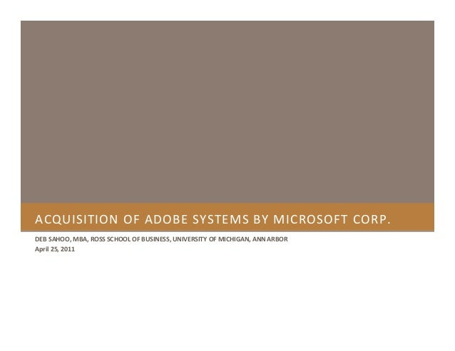 ACQUISITION OF ADOBE SYSTEMS BY MICROSOFT CORP. DEB SAHOO, MBA, ROSS SCHOOL OF BUSINESS, UNIVERSITY OF MICHIGAN, ANN ARBOR...