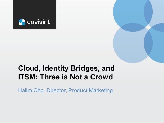 Halim Cho, Director, Product Marketing Cloud, Identity Bridges, and ITSM: Three is Not a Crowd
