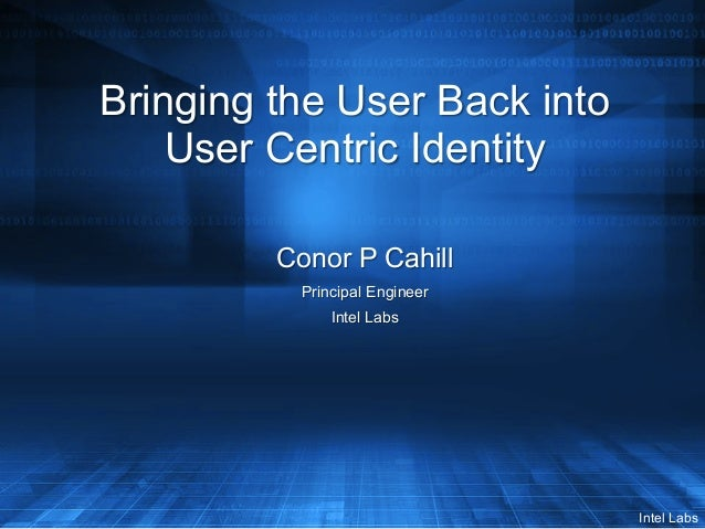 Intel Labs Bringing the User Back into User Centric Identity Conor P Cahill Principal Engineer Intel Labs