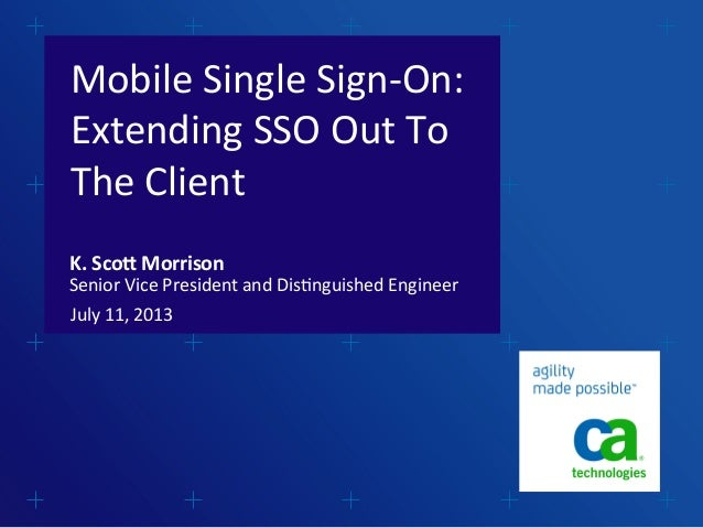 Mobile	   Single	   Sign-­‐On:	    Extending	   SSO	   Out	   To	    The	   Client	    July	   11,	   2013	    K.	   Sco'	...