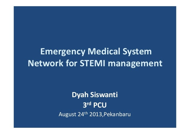 Emergency Medical System Network for STEMI management Dyah Siswanti 3rd PCU August 24th 2013,Pekanbaru