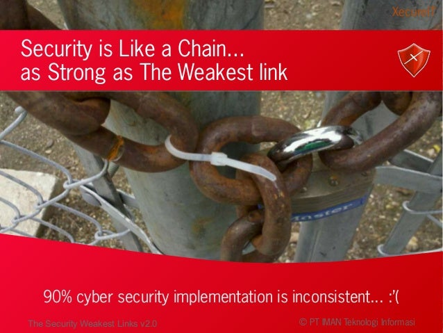 Security is Like a Chain... as Strong as The Weakest link 90% cyber security implementation is inconsistent... :'( XecureI...