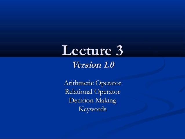 Lecture 3Lecture 3 Version 1.0Version 1.0 Arithmetic OperatorArithmetic Operator Relational OperatorRelational Operator De...
