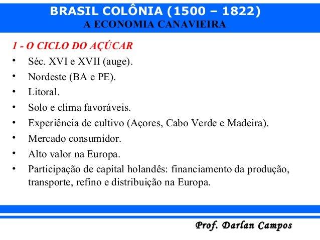 BRASIL COLÔNIA (1500 – 1822) Prof. Darlan CamposProf. Darlan Campos A ECONOMIA CANAVIEIRA 1 - O CICLO DO AÇÚCAR • Séc. XVI...