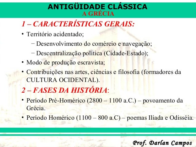 ANTIGÜIDADE CLÁSSICA Prof. Darlan CamposProf. Darlan Campos A GRÉCIA 1 – CARACTERÍSTICAS GERAIS: • Território acidentado; ...