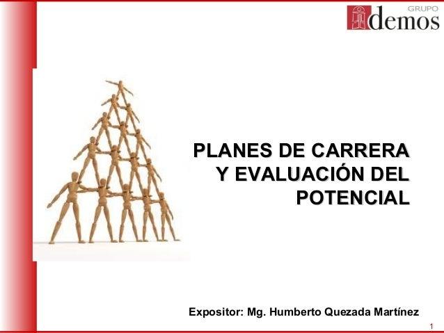 PLANES DE CARRERA Y EVALUACIÓN DEL POTENCIAL  Expositor: Mg. Humberto Quezada Martínez 1