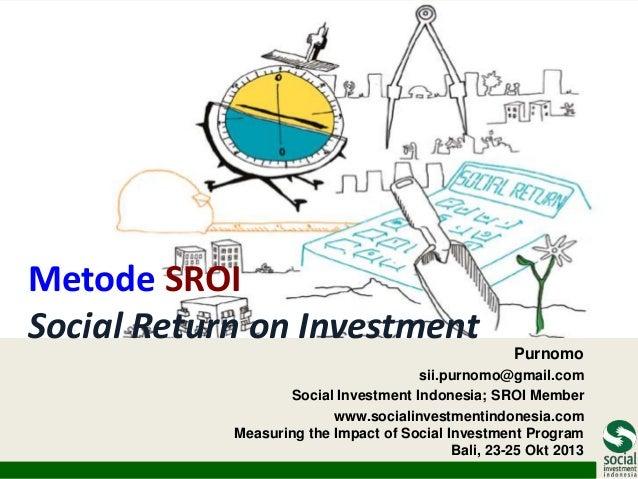 Metode SROI Social Return on Investment  Purnomo  sii.purnomo@gmail.com Social Investment Indonesia; SROI Member www.socia...