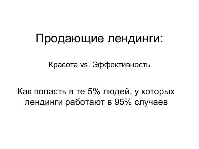 Продающие лендинги: Красота vs. Эффективность  Как попасть в те 5% людей, у которых лендинги работают в 95% случаев