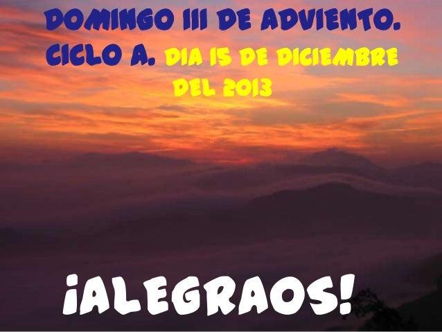 DOMINGO III DE ADVIENTO. CICLO A. DIA 15 DE DICIEMBRE DEL 2013  ¡ALEGRAOS!