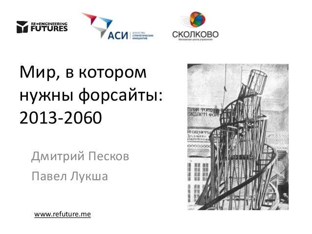 Мир, в котором нужны форсайты: 2013-2060 Дмитрий Песков Павел Лукша www.refuture.me