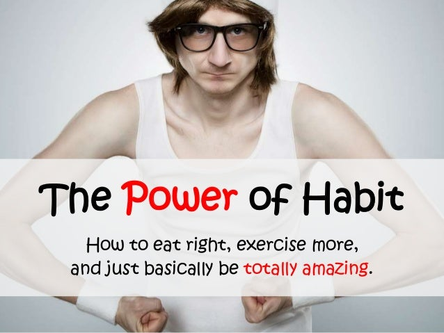 The Power of Habit How to eat right, exercise more, and just basically be totally amazing.