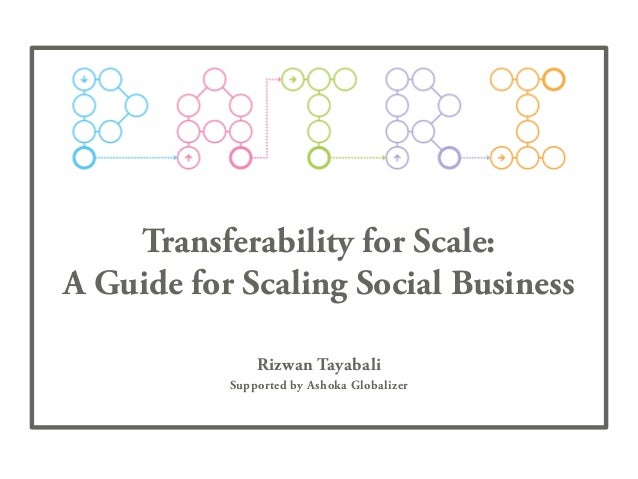 Transferability for Scale: A Guide for Scaling Social Business Rizwan Tayabali Supported by Ashoka Globalizer