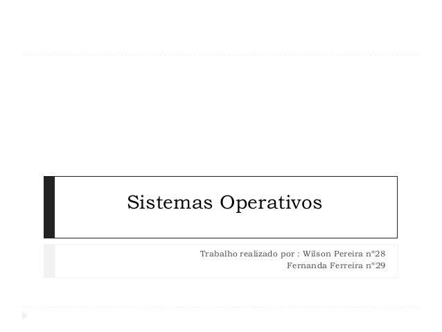 Sistemas Operativos Trabalho realizado por : Wilson Pereira nº28 Fernanda Ferreira nº29