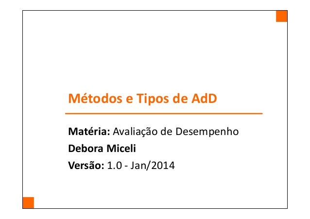 Métodos e Tipos de AdD Matéria: Avaliação de Desempenho Debora Miceli Versão: 1.0 - Jan/2014