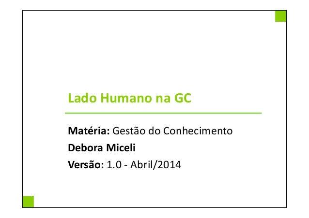 Lado Humano na GC Matéria: Gestão do Conhecimento Debora Miceli Versão: 1.0 - Abril/2014