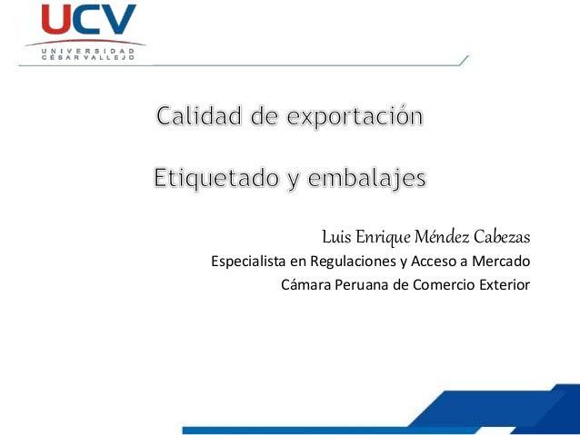 Luis Enrique Méndez Cabezas Especialista en Regulaciones y Acceso a Mercado Cámara Peruana de Comercio Exterior