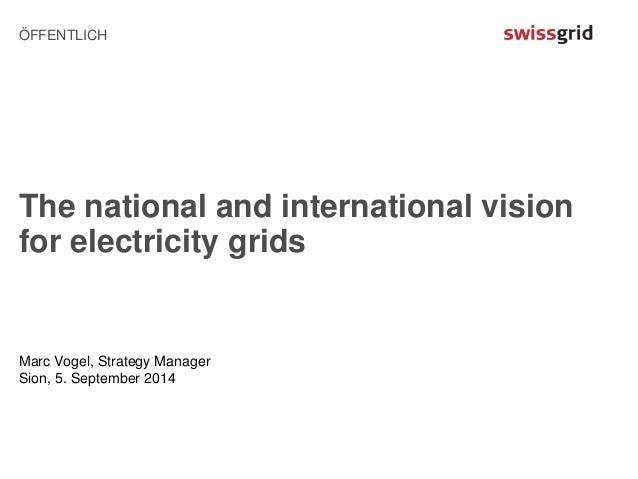 ÖFFENTLICH  The national and international vision  for electricity grids  Marc Vogel, Strategy Manager  Sion, 5. September...