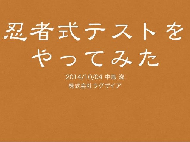 忍者式テストを  やってみた  2014/10/04 中島 滋  株式会社ラグザイア