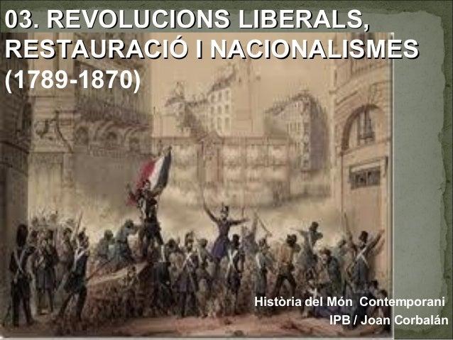03. RREEVVOOLLUUCCIIOONNSS LLIIBBEERRAALLSS,,  RREESSTTAAUURRAACCIIÓÓ II NNAACCIIOONNAALLIISSMMEESS  (1789-1870)  Història...