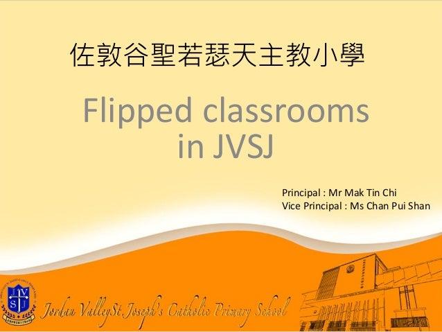 Flipped classrooms in JVSJ 佐敦谷聖若瑟天主教小學 Principal : Mr Mak Tin Chi Vice Principal : Ms Chan Pui Shan