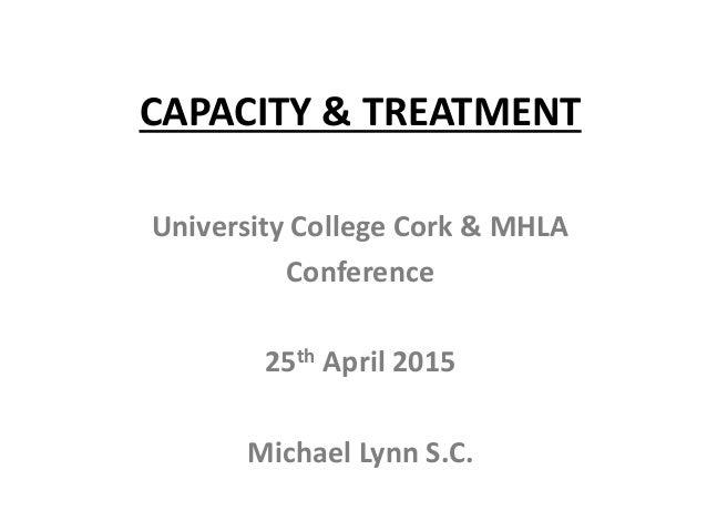 CAPACITY & TREATMENT University College Cork & MHLA Conference 25th April 2015 Michael Lynn S.C.