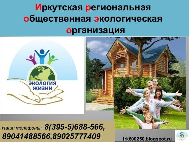 1 Иркутская региональная общественная экологическая организация Irk600250.blogspot.ru Наши телефоны: 8(395-5)688-566, 8904...
