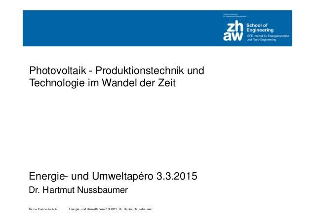 Zürcher Fachhochschule Energie- und Umweltapéro 3.3.2015, Dr. Hartmut Nussbaumer Photovoltaik - Produktionstechnik und Tec...