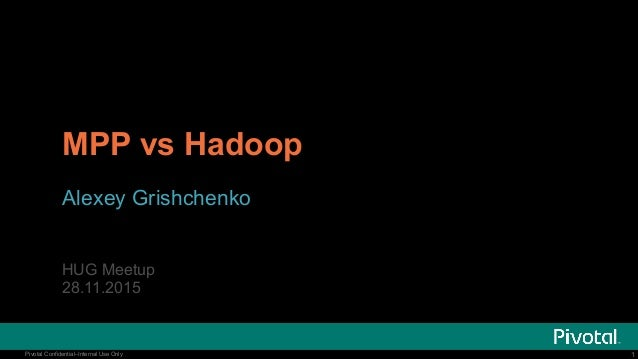 1Pivotal Confidential–Internal Use Only 1Pivotal Confidential–Internal Use Only MPP vs Hadoop Alexey Grishchenko HUG Meetu...