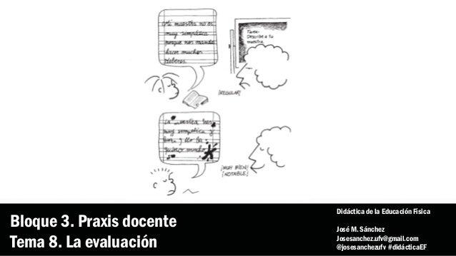 Bloque 3. Praxis docente Tema 8. La evaluación Didáctica de la Educación Física José M. Sánchez Josesanchez.ufv@gmail.com ...