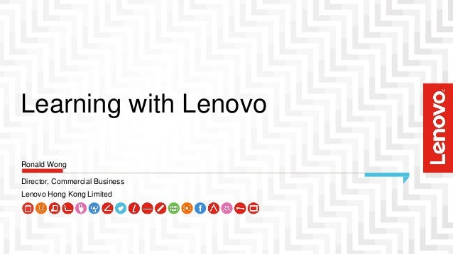 Learning with Lenovo Director, Commercial Business Lenovo Hong Kong Limited Ronald Wong