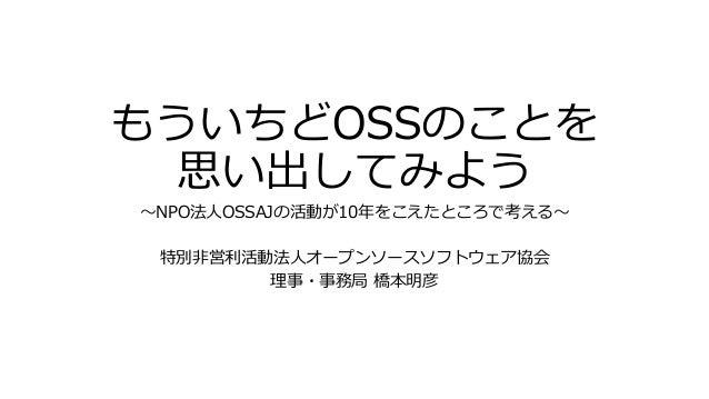 もういちどOSSのことを 思い出してみよう ~NPO法人OSSAJの活動が10年をこえたところで考える~ 特別非営利活動法人オープンソースソフトウェア協会 理事・事務局 橋本明彦