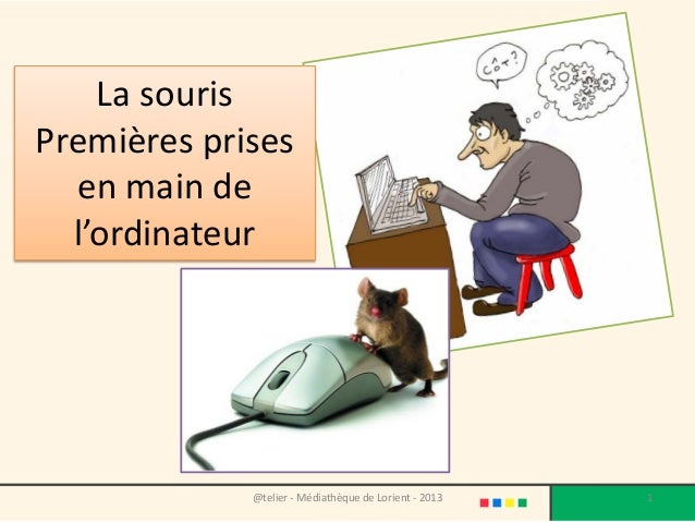 @telier - Médiathèque de Lorient - 2013 1 La souris Premières prises en main de l'ordinateur