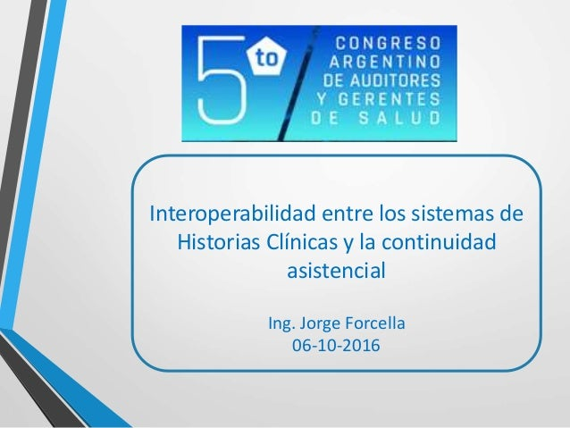 Interoperabilidad entre los sistemas de Historias Clínicas y la continuidad asistencial Ing. Jorge Forcella 06-10-2016