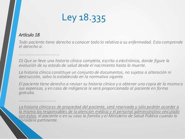 Ley 19.286 Artículo 15o La historia clínica es un documento fundamental en el acto médico, de ahí que: a) El médico tiene ...
