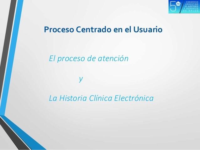 Proceso Centrado en el Usuario El proceso de atención y La Historia Clínica Electrónica