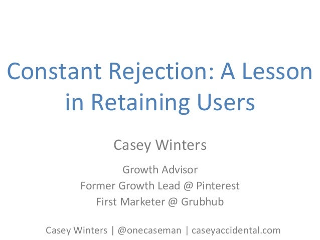 Constant Rejection: A Lesson in Retaining Users Casey Winters Growth Advisor Former Growth Lead @ Pinterest First Marketer...